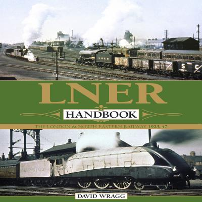 LNER Handbook: The London & North Eastern Railway 1923-1947 - Wragg, David