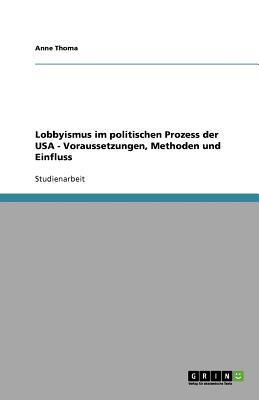 Lobbyismus Im Politischen Prozess Der USA - Voraussetzungen, Methoden Und Einfluss - Thoma, Anne
