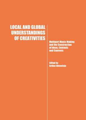 Local and Global Understandings of Creativities: Multipart Music Making and the Construction of Ideas, Contexts and Contents - Ahmedaja, Ardian (Editor)