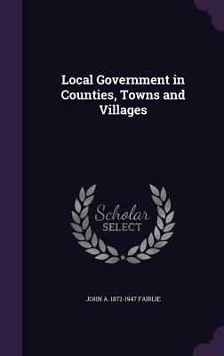 Local Government in Counties, Towns and Villages - Fairlie, John A 1872-1947