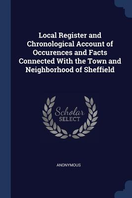 Local Register and Chronological Account of Occurences and Facts Connected with the Town and Neighborhood of Sheffield - Anonymous