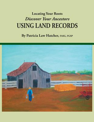 Locating Your Roots: Discover Your Ancestors Using Land Records - Hatcher, Patricia Law