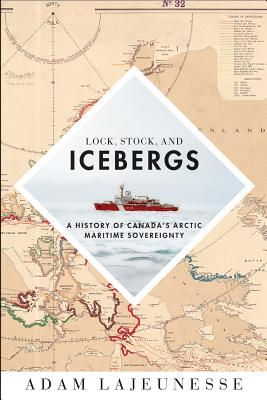 Lock, Stock, and Icebergs: A History of Canada's Arctic Maritime Sovereignty - Lajeunesse, Adam