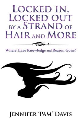 Locked In, Locked Out by a Strand of Hair and More: Where Have Knowledge and Reason Gone? - Davis, Jennifer 'Pam'