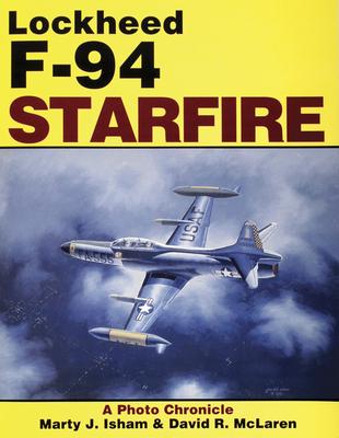 Lockheed F-94 Starfire: A Photo Chronicle - McLaren, David R, and Isham, Marty