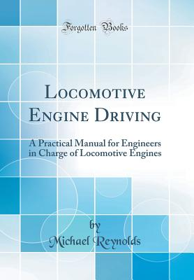 Locomotive Engine Driving: A Practical Manual for Engineers in Charge of Locomotive Engines (Classic Reprint) - Reynolds, Michael, Professor