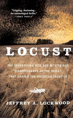 Locust: The Devastating Rise and Mysterious Disappearance of the Insect That Shaped the American Frontier - Lockwood, Jeffrey A