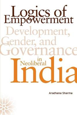 Logics of Empowerment: Development, Gender, and Governance in Neoliberal India - Sharma, Aradhana