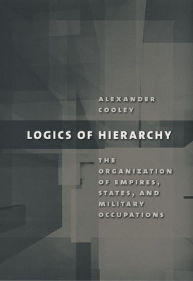 Logics of Hierarchy: The Organization of Empires, States, and Military Occupations - Cooley, Alexander