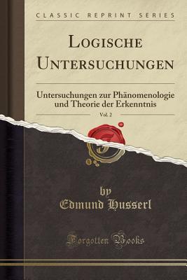 Logische Untersuchungen, Vol. 2: Untersuchungen Zur Phanomenologie Und Theorie Der Erkenntnis (Classic Reprint) - Husserl, Edmund
