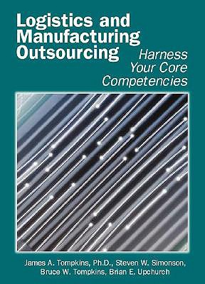 Logistics and Manufacturing Outsourcing: Harness Your Core Competencies - Tompkins, James A, PH.D, and Simonson, Steven W, and Tompkins, Bruce W