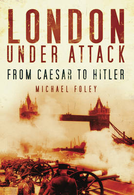 London Under Attack: From Caesar to Hitler - Foley, Michael