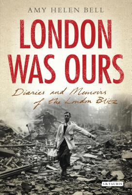 London Was Ours: Diaries and Memoirs of the London Blitz - Bell, Amy Helen