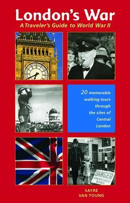 London's War: A Traveler's Guide to World War II - Van Young, Sayre