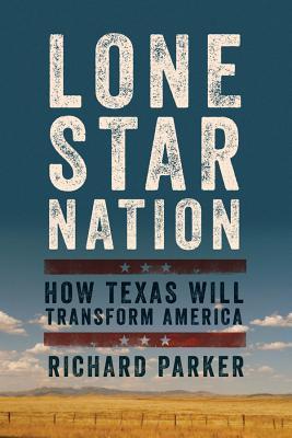 Lone Star Nation: How Texas Will Transform America - Parker, Richard