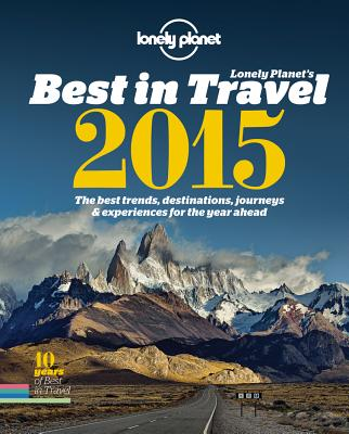 Lonely Planet's Best in Travel 2015: The Best Trends, Destinations, Journeys & Experiences for the Year Ahead - Lonely Planet