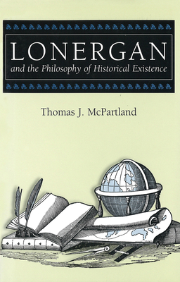 Lonergan and the Philosophy of Historical Existence - McPartland, Thomas J