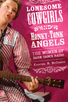 Lonesome Cowgirls and Honky-Tonk Angels: The Women of Barn Dance Radio - McCusker, Kristine M
