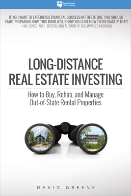 Long-Distance Real Estate Investing: How to Buy, Rehab, and Manage Out-Of-State Rental Properties - Greene, David M