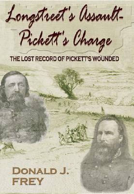 Longstreet's Assault-- Pickett's Charge: The Lost Record of Pickett's Wounded - Frey, Donald J, and Frey, Jerry
