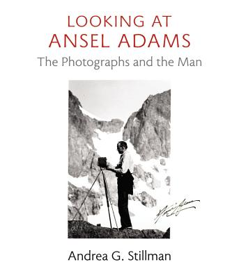 Looking at Ansel Adams: The Photographs and the Man - Stillman, Andrea G