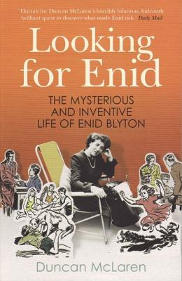 Looking for Enid: The Mysterious and Inventive Life of Enid Blyton - McLaren, Duncan, Dr.