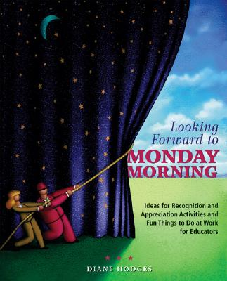 Looking Forward to Monday Morning: Ideas for Recognition and Appreciation Activities and Fun Things to Do at Work for Educators - Hodges, Diane