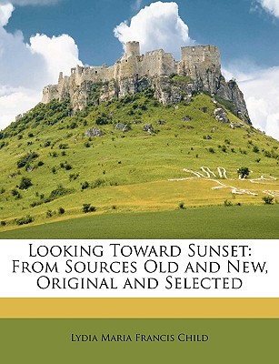Looking Toward Sunset: From Sources Old and New, Original and Selected - Child, Lydia Maria Francis