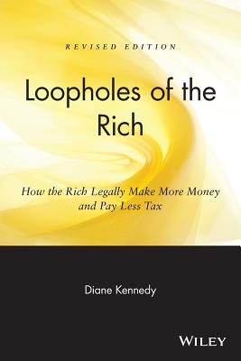Loopholes of the Rich: How the Rich Legally Make More Money & Pay Less Tax - Kennedy, Diane