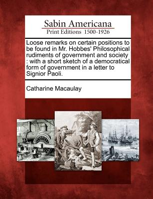 Loose Remarks on Certain Positions to Be Found in Mr. Hobbes' Philosophical Rudiments of Government and Society: With a Short Sketch of a Democratical Form of Government in a Letter to Signior Paoli. - Macaulay, Catharine