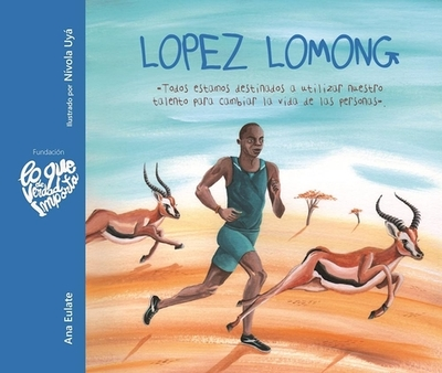 Lopez Lomong: Todos Estamos Destinados a Utilizar Nuestro Talento Para Cambiar La Vida de Las Personas - Eulate, Ana, and Uya, Nivola (Illustrator)