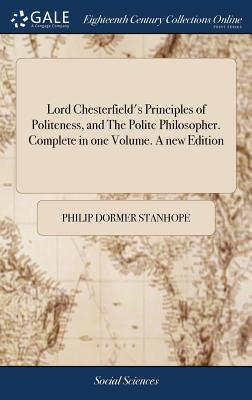 Lord Chesterfield's Principles of Politeness, and the Polite Philosopher. Complete in One Volume. a New Edition - Stanhope, Philip Dormer