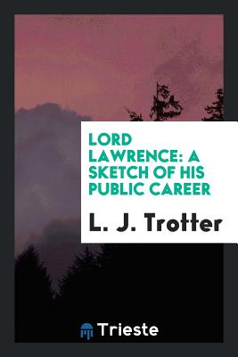 Lord Lawrence: A Sketch of His Public Career - Trotter, L J