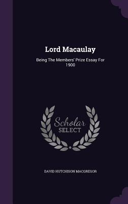 Lord Macaulay: Being the Members' Prize Essay for 1900 - MacGregor, David Hutchison