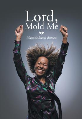Lord, Mold Me - Bennett, Marjorie Brame