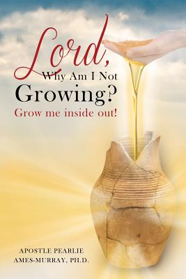 Lord, Why Am I Not Growing?: Grow Me Inside Out! - Ames-Murray Ph D, Apostle Pearlie