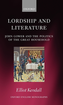Lordship and Literature: John Gower and the Politics of the Great Household - Kendall, Elliot