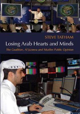 Losing Arab Hearts and Minds: The Coalition, Al-Jazeera and Muslim Public Opinion - Tatham, Steve