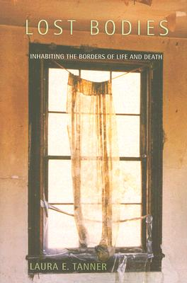 Lost Bodies: Inhabiting the Borders of Life and Death - Tanner, Laura E