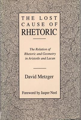 Lost Cause of Rhetoric: The Relation of Rhetoric and Geometry in Aristotle and Lacan - Metzger, David, and Neel, Jasper (Foreword by)