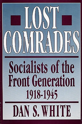 Lost Comrades: Socialists of the Front Generation, 1918-1945 - White, Dan S