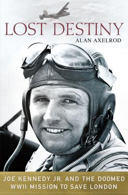Lost Destiny: Joe Kennedy Jr. and the Doomed WWII Mission to Save London - Axelrod, Alan, PH.D.