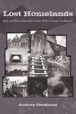 Lost Homelands: Ruin and Reconstruction in the 20th-Century Southwest - Goodman, Audrey