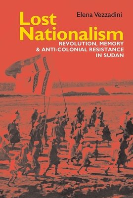 Lost Nationalism: Revolution, Memory and Anti-colonial Resistance in Sudan - Vezzadini, Elena