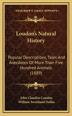 Loudon's Natural History: Popular Descriptions, Tales and Anecdotes of More Than Five Hundred Animals (1889) - Loudon, John Claudius, and Dallas, William Sweetland