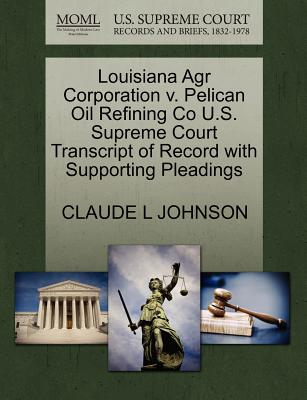 Louisiana Agr Corporation V. Pelican Oil Refining Co U.S. Supreme Court Transcript of Record with Supporting Pleadings - Johnson, Claude L