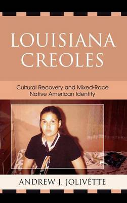 Louisiana Creoles: Cultural Recovery and Mixed-Race Native American Identity - Jolivette, Andrew J