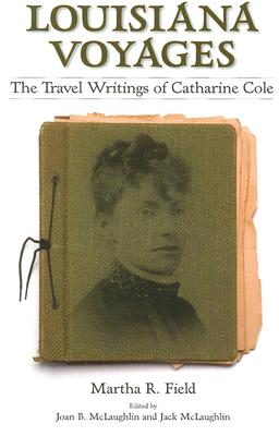 Louisiana Voyages: The Travel Writings of Catharine Cole - Field, Martha R