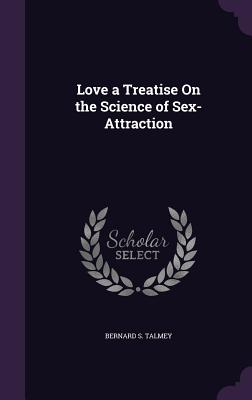 Love a Treatise on the Science of Sex-Attraction - Talmey, Bernard S