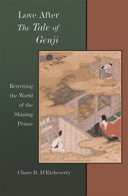 Love After the Tale of Genji: Rewriting the World of the Shining Prince - D'Etcheverry, Charo B